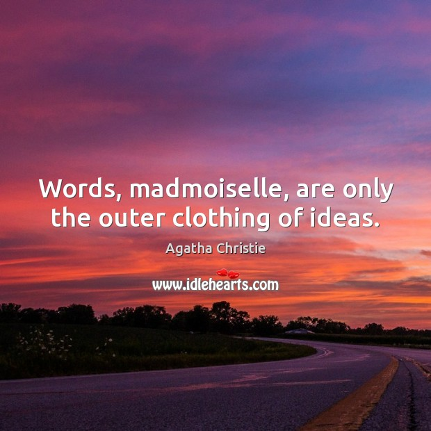 Image, Words, madmoiselle, are only the outer clothing of ideas.