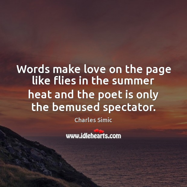 Words make love on the page like flies in the summer heat Charles Simic Picture Quote