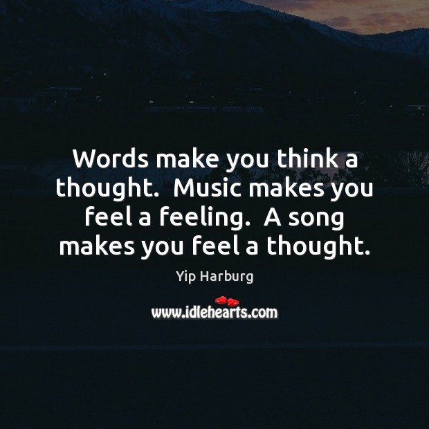 Words make you think a thought.  Music makes you feel a feeling. Yip Harburg Picture Quote