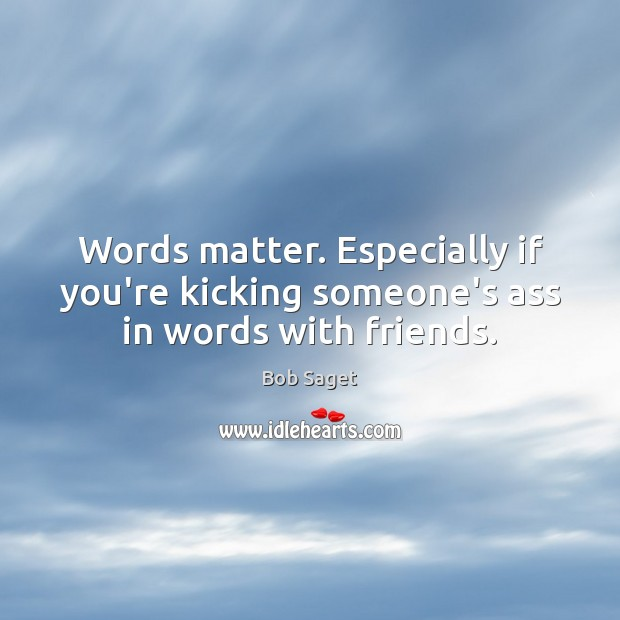 Words matter. Especially if you're kicking someone's ass in words with friends. Bob Saget Picture Quote