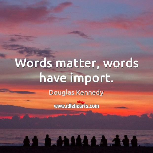 Words matter, words have import. Douglas Kennedy Picture Quote