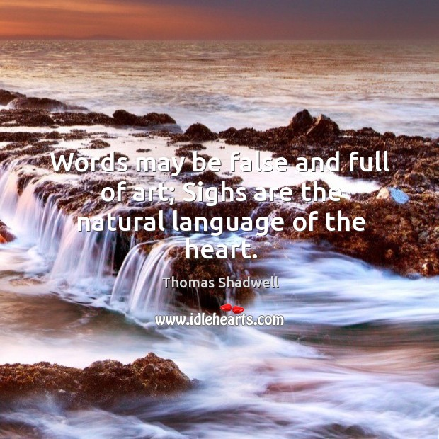 Words may be false and full of art; sighs are the natural language of the heart. Image