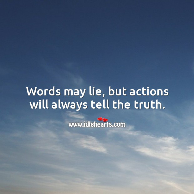 Words may lie, but actions will always tell the truth. Image