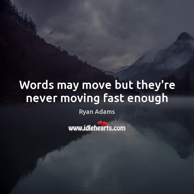 Words may move but they're never moving fast enough Ryan Adams Picture Quote