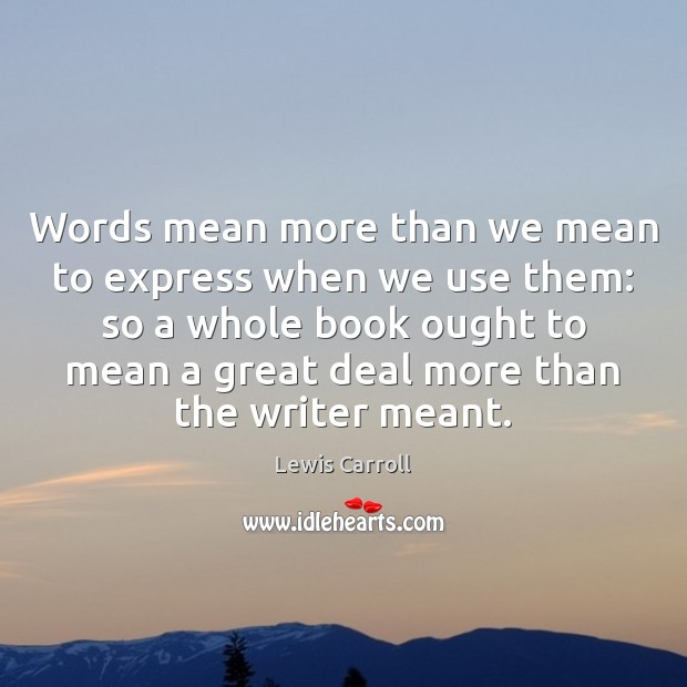 Words mean more than we mean to express when we use them: Lewis Carroll Picture Quote