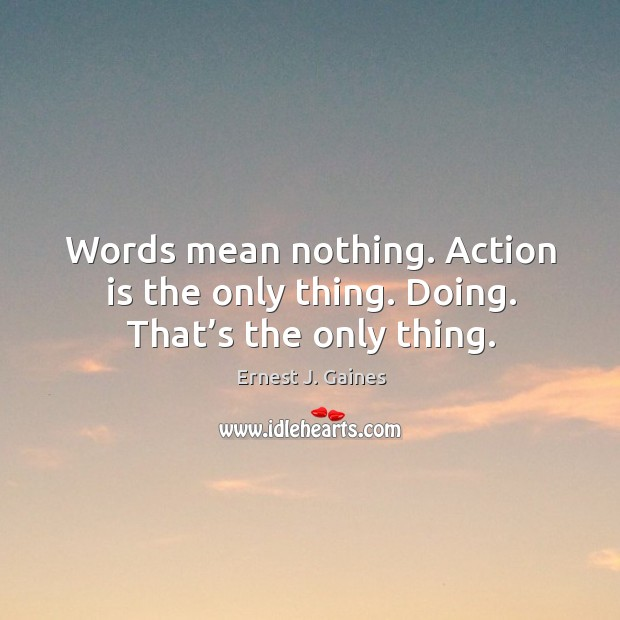 Words mean nothing. Action is the only thing. Doing. That's the only thing. Image