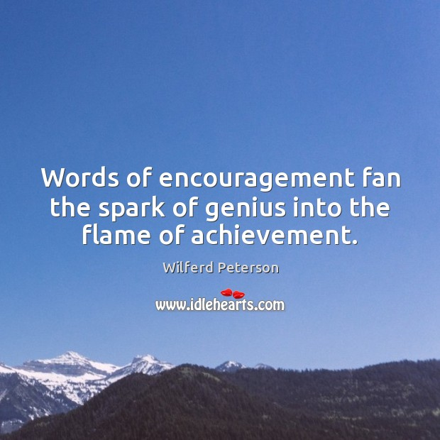 Image, Words of encouragement fan the spark of genius into the flame of achievement.