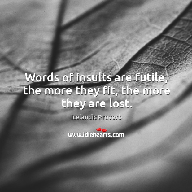 Words of insults are futile, the more they fit, the more they are lost. Icelandic Proverbs Image