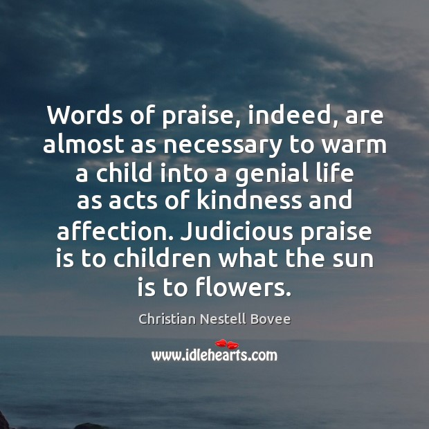 Words of praise, indeed, are almost as necessary to warm a child Christian Nestell Bovee Picture Quote