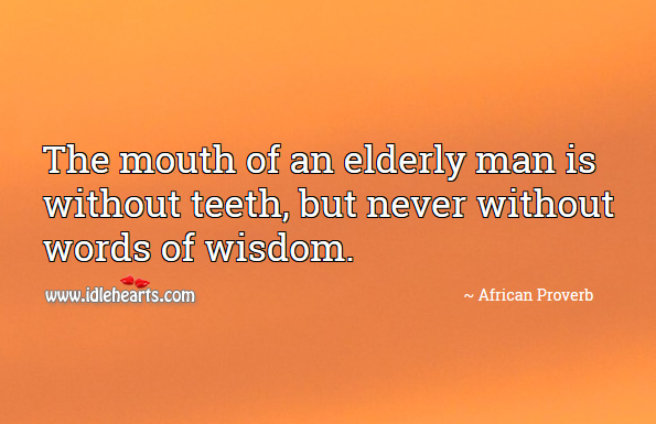 The mouth of an elderly man is without teeth, but never without words of wisdom. African Proverbs Image