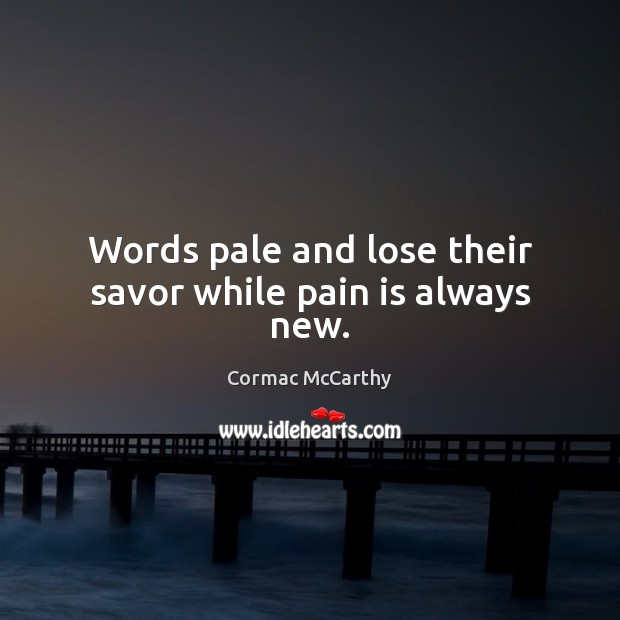 Image, Words pale and lose their savor while pain is always new.