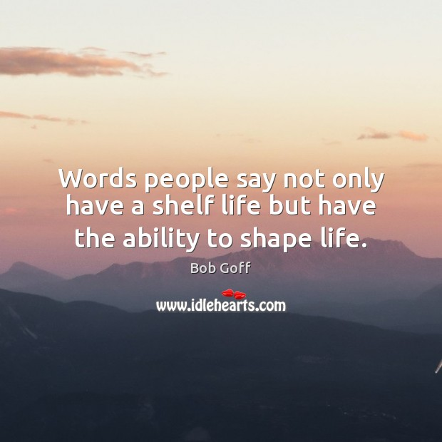 Words people say not only have a shelf life but have the ability to shape life. Bob Goff Picture Quote