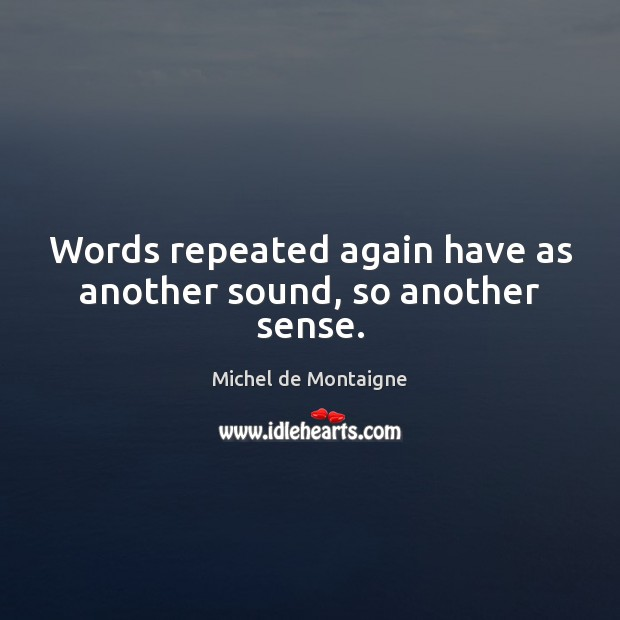 Image, Words repeated again have as another sound, so another sense.