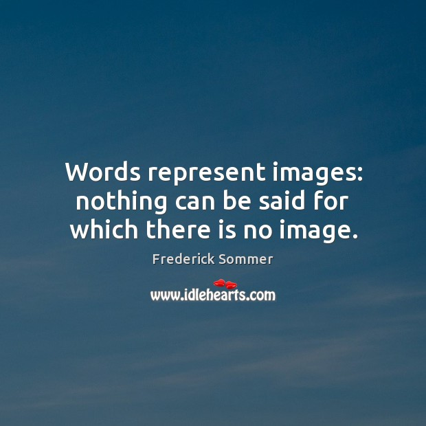 Image, Words represent images: nothing can be said for which there is no image.