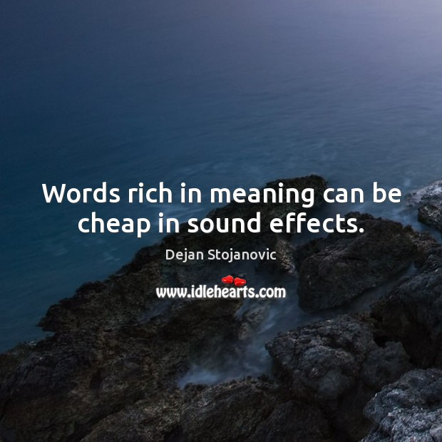 Words rich in meaning can be cheap in sound effects. Dejan Stojanovic Picture Quote