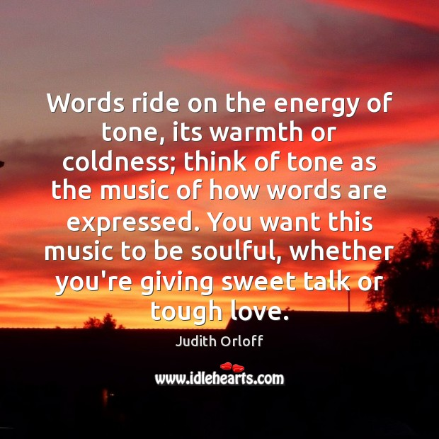 Words ride on the energy of tone, its warmth or coldness; think Image