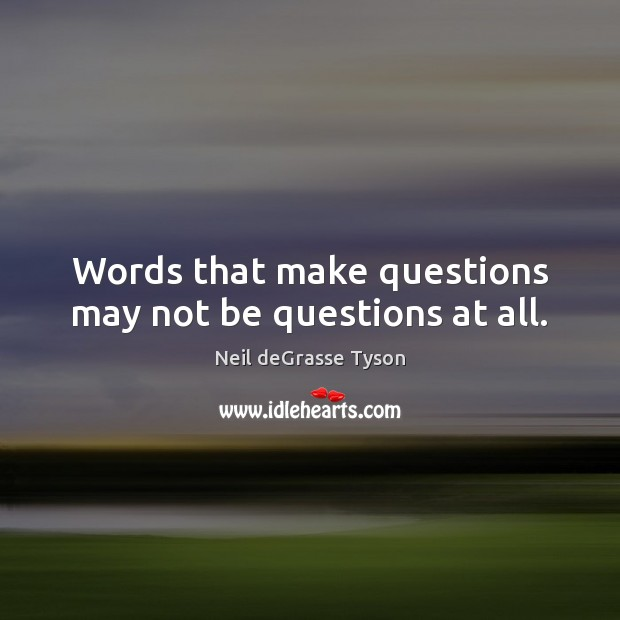 Words that make questions may not be questions at all. Image