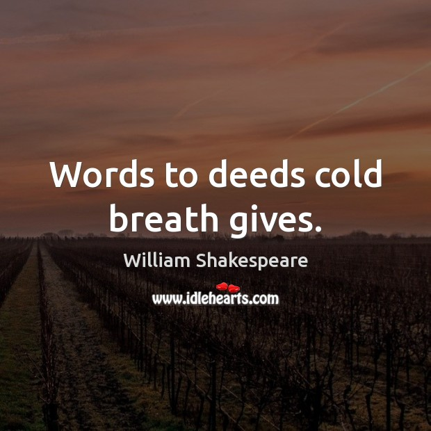 Words to deeds cold breath gives. Image
