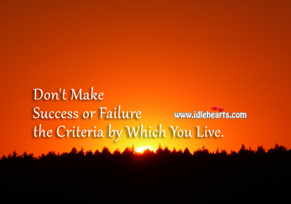 Don't Make Success or Failure the Criteria by Which You Live.
