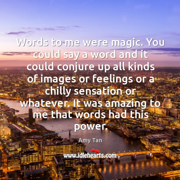 Words to me were magic. You could say a word and it could conjure up all kinds of images Image