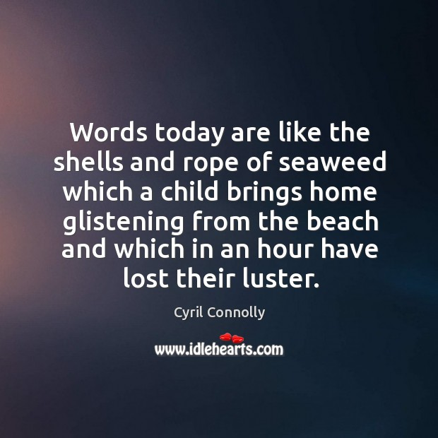 Image, Words today are like the shells and rope of seaweed which a child brings home glistening