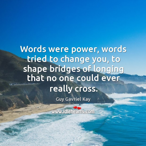 Words were power, words tried to change you, to shape bridges of Guy Gavriel Kay Picture Quote