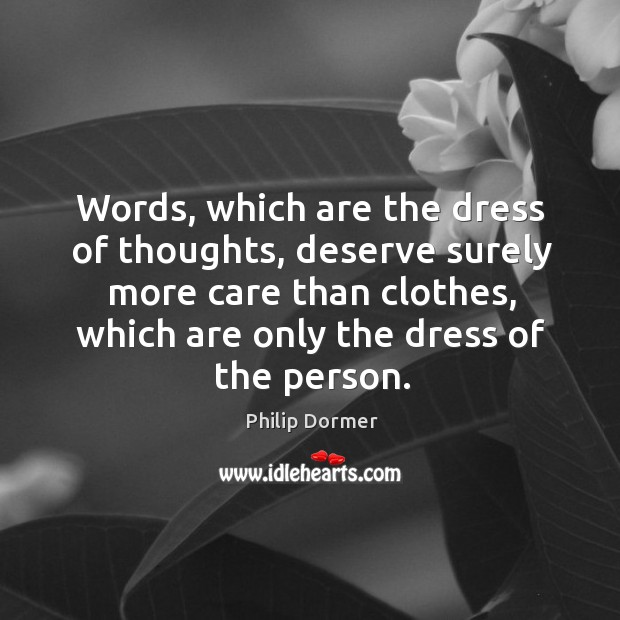 Words, which are the dress of thoughts, deserve surely more care than clothes, which are only the dress of the person. Image