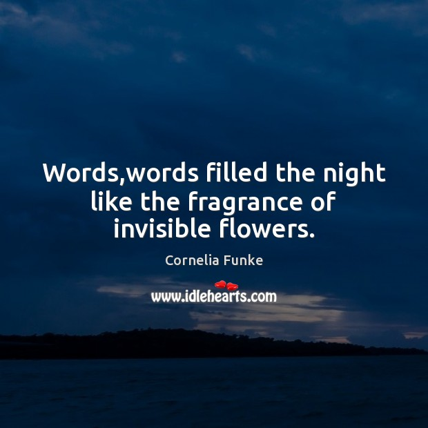 Cornelia Funke Picture Quote image saying: Words,words filled the night like the fragrance of invisible flowers.