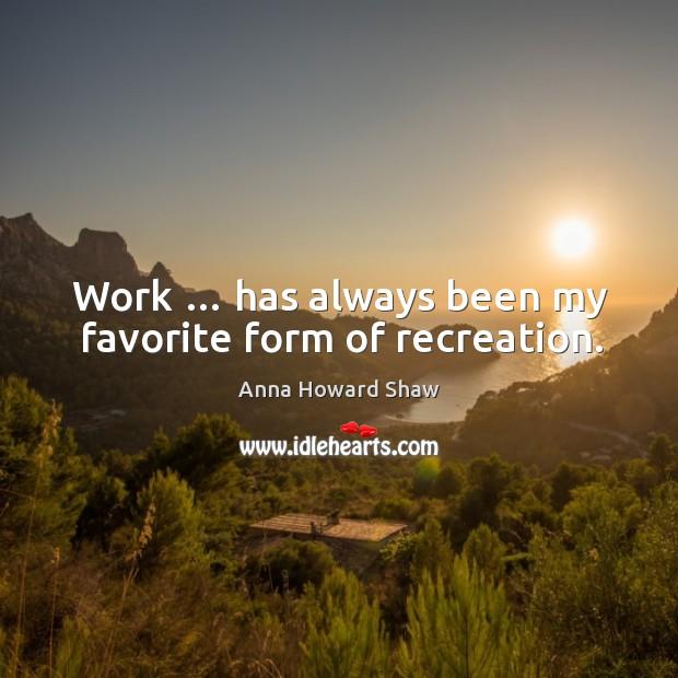 Work … has always been my favorite form of recreation. Image