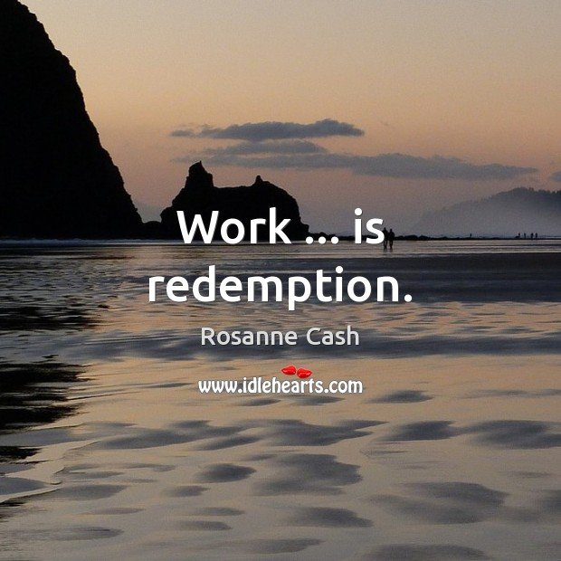 Work … is redemption. Rosanne Cash Picture Quote