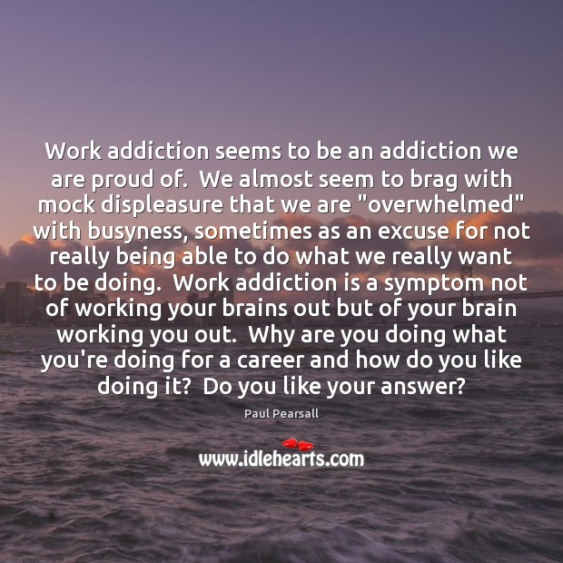 Work addiction seems to be an addiction we are proud of.  We Addiction Quotes Image