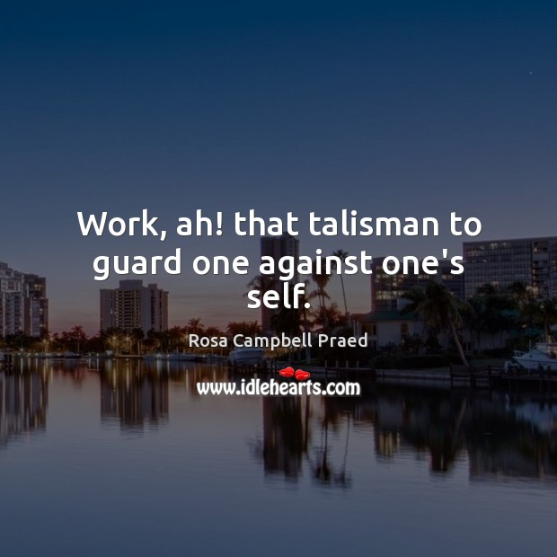 Work, ah! that talisman to guard one against one's self. Image