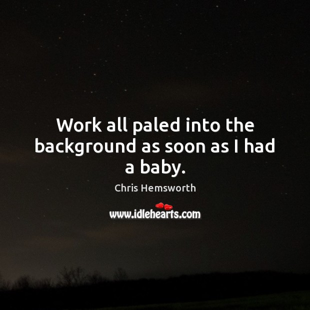 Work all paled into the background as soon as I had a baby. Chris Hemsworth Picture Quote