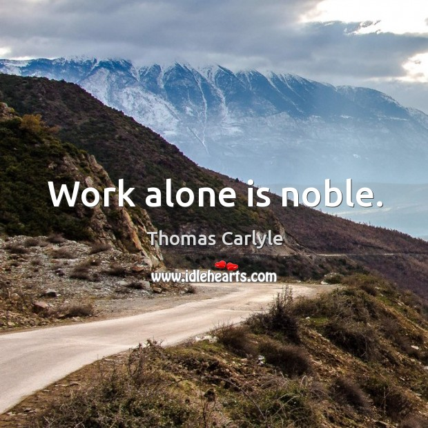 Work alone is noble. Image