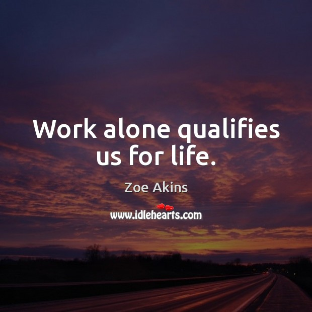 Work alone qualifies us for life. Image