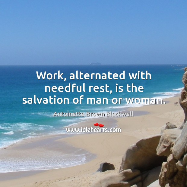 Image, Work, alternated with needful rest, is the salvation of man or woman.