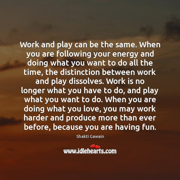Work and play can be the same. When you are following your Work Quotes Image