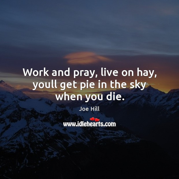 Work and pray, live on hay, youll get pie in the sky when you die. Joe Hill Picture Quote