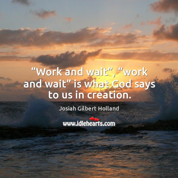 """""""work and wait"""", """"work and wait"""" is what God says to us in creation. Image"""