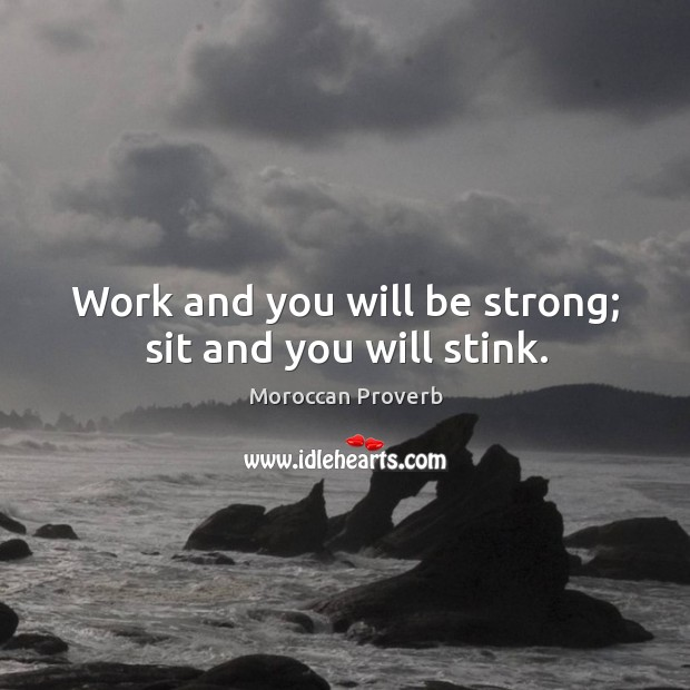 Work and you will be strong; sit and you will stink. Moroccan Proverbs Image