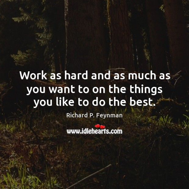 Work as hard and as much as you want to on the things you like to do the best. Richard P. Feynman Picture Quote