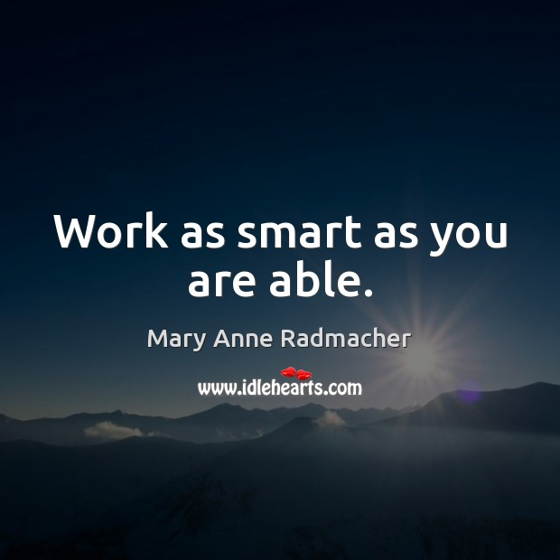 Work as smart as you are able. Mary Anne Radmacher Picture Quote