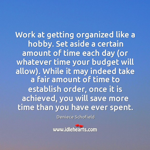 Work at getting organized like a hobby. Set aside a certain amount Deniece Schofield Picture Quote