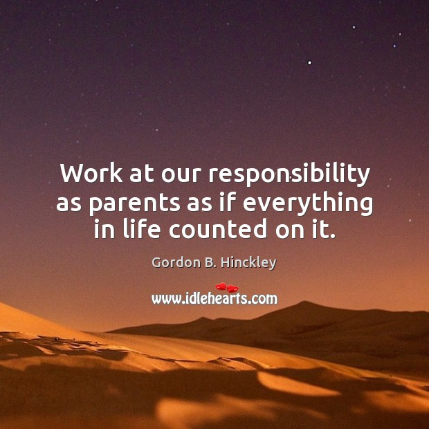 Work at our responsibility as parents as if everything in life counted on it. Gordon B. Hinckley Picture Quote