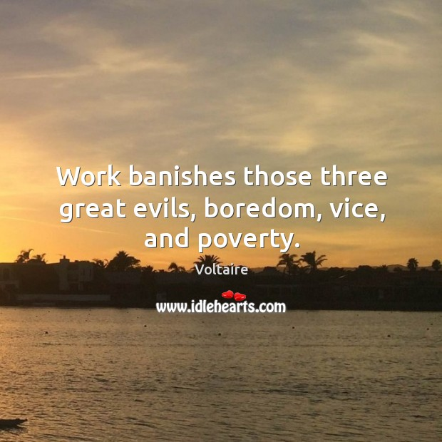 Image, Work banishes those three great evils, boredom, vice, and poverty.