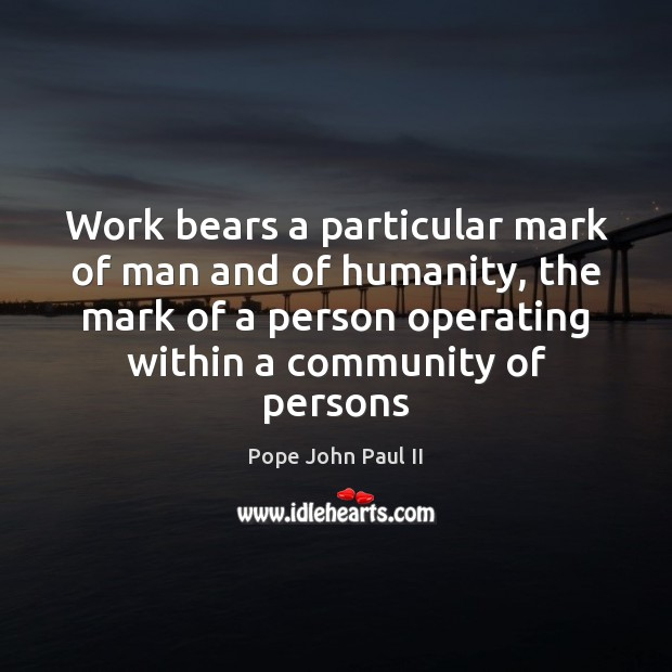 Work bears a particular mark of man and of humanity, the mark Pope John Paul II Picture Quote