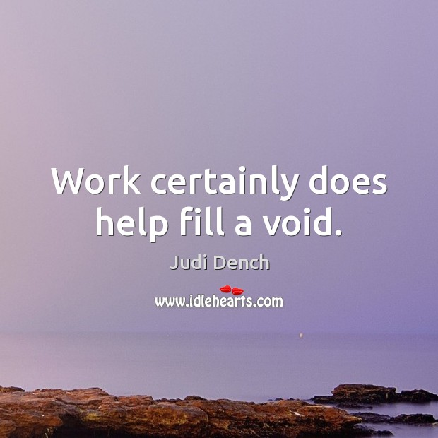 Work certainly does help fill a void. Judi Dench Picture Quote