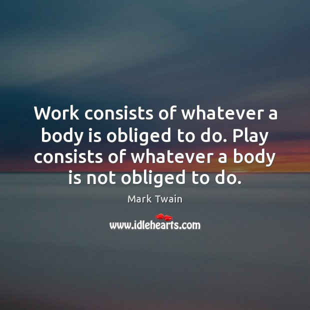Work consists of whatever a body is obliged to do. Play consists Image