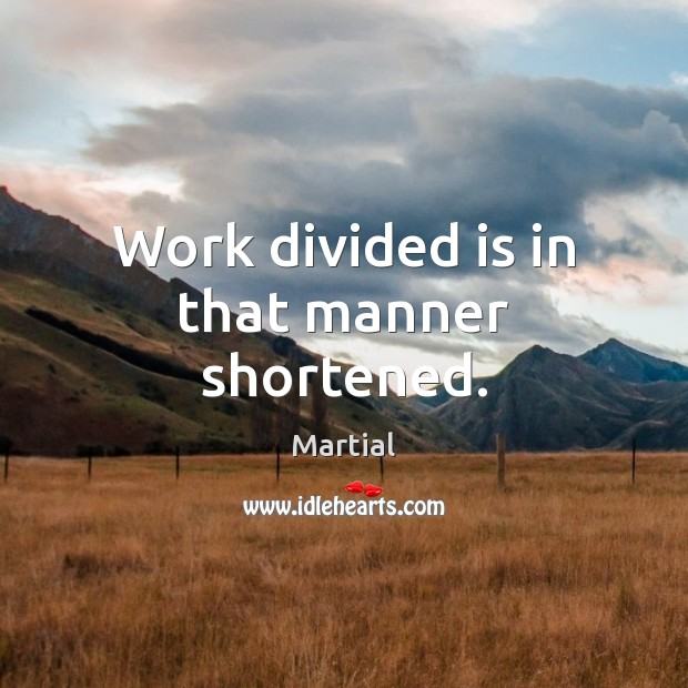 Work divided is in that manner shortened. Image