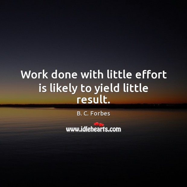 Image, Work done with little effort is likely to yield little result.